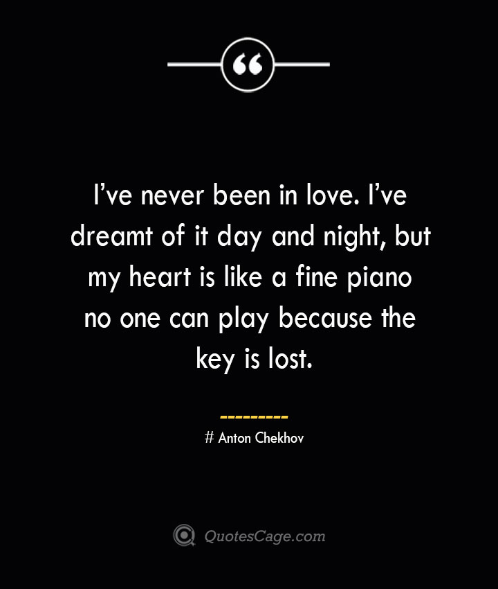Ive never been in love. Ive dreamt of it day and night but my heart is like a fine piano no one can play because the key is lost. Anton Chekhov
