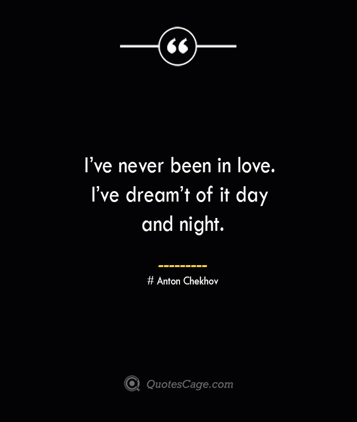 Ive never been in love. Ive dreamt of it day and night. Anton Chekhov 1