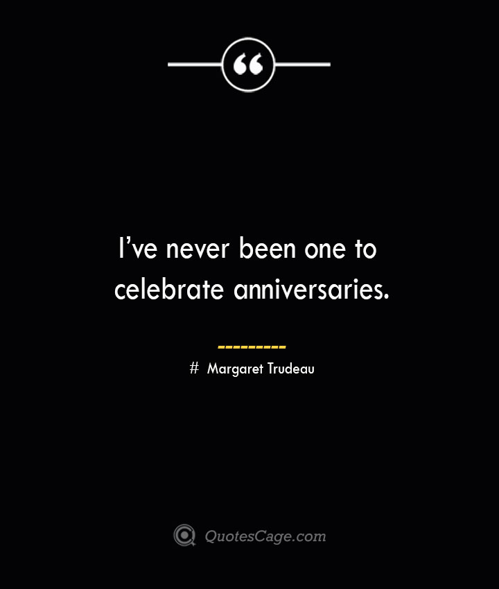 Ive never been one to celebrate anniversaries.— Margaret Trudeau