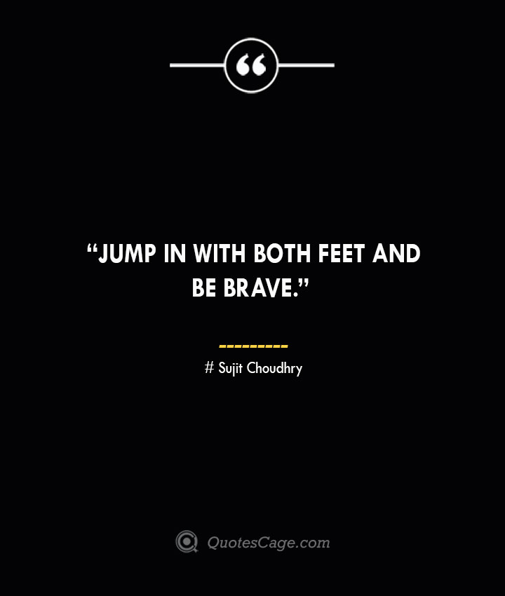 Jump in with both feet and be brave. —Sujit Choudhry