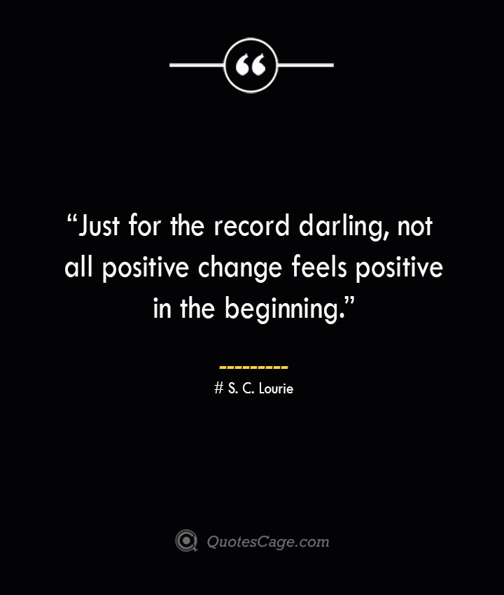 Just for the record darling not all positive change feels positive in the beginning. —S. C. Lourie