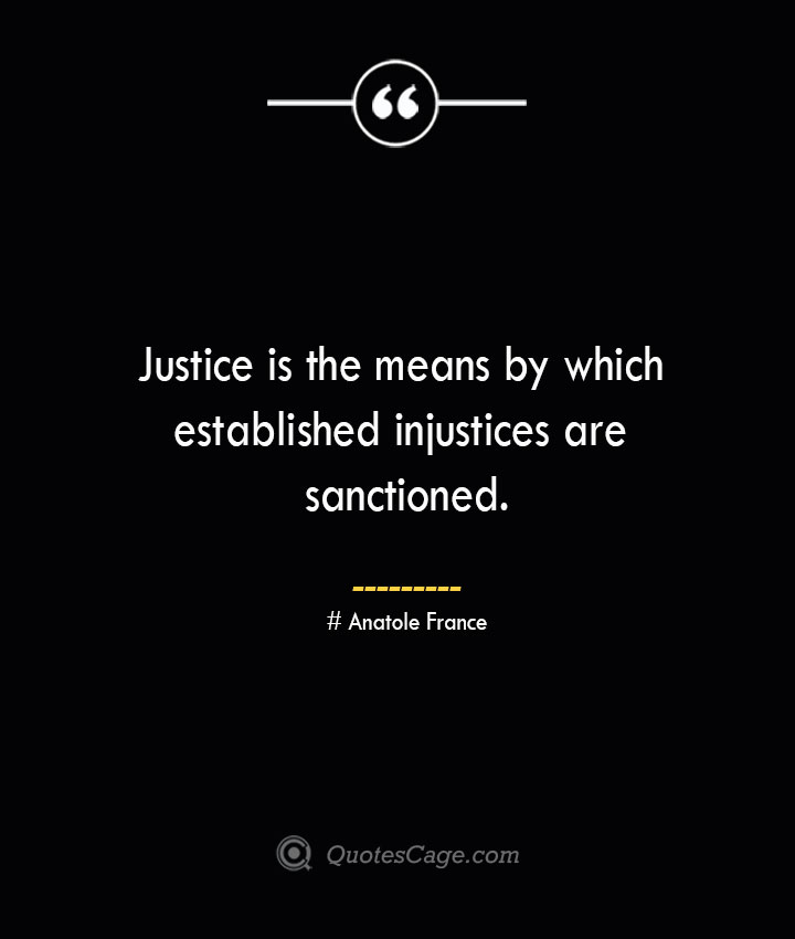 Justice is the means by which established injustices are sanctioned. Anatole France