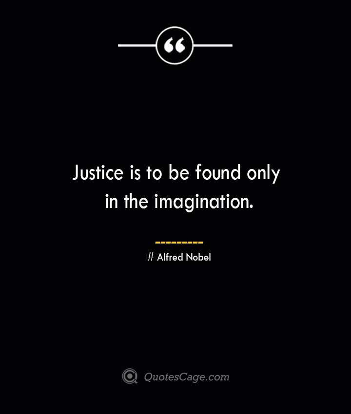 Justice is to be found only in the imagination.— Alfred Nobel
