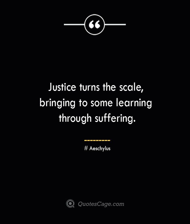 Justice turns the scale bringing to some learning through suffering. Aeschylus