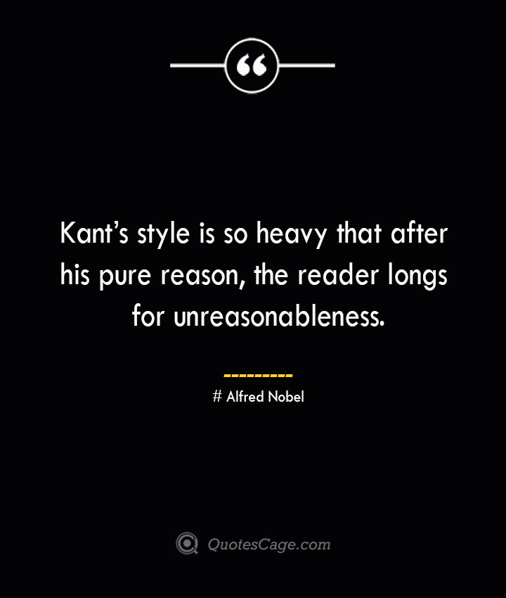 Kants style is so heavy that after his pure reason the reader longs for unreasonableness.— Alfred Nobel 1
