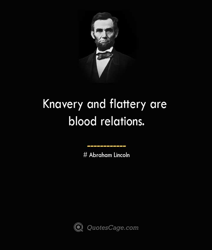 Knavery and flattery are blood relations. –Abraham Lincoln