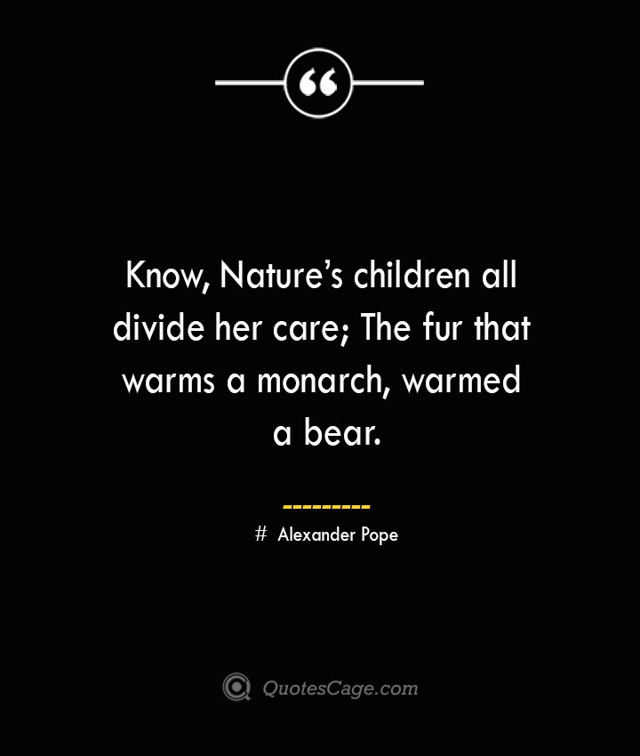 Know Natures children all divide her care The fur that warms a monarch warmed a bear.— Alexander Pope