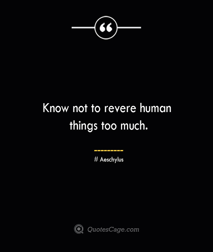 Know not to revere human things too much. Aeschylus