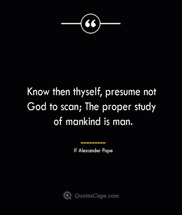 Know then thyself presume not God to scan The proper study of mankind is man.— Alexander Pope