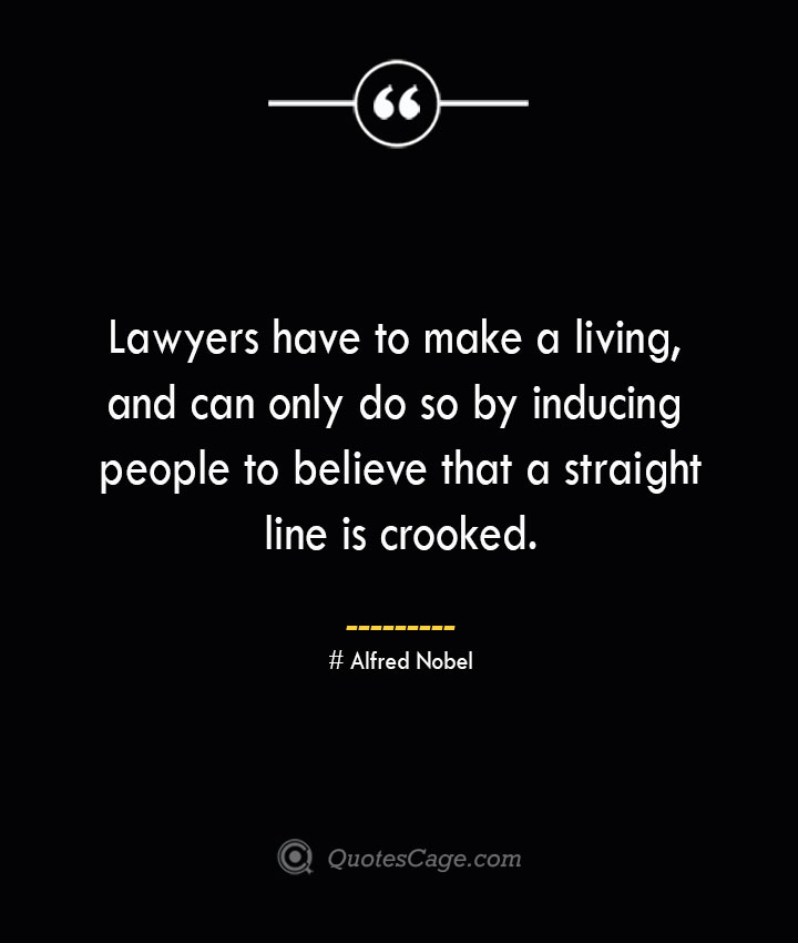 Lawyers have to make a living and can only do so by inducing people to believe that a straight line is crooked.— Alfred Nobel