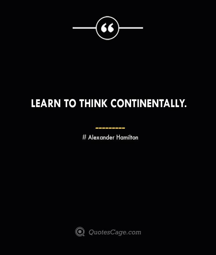 Learn to think continentally. Alexander Hamilton
