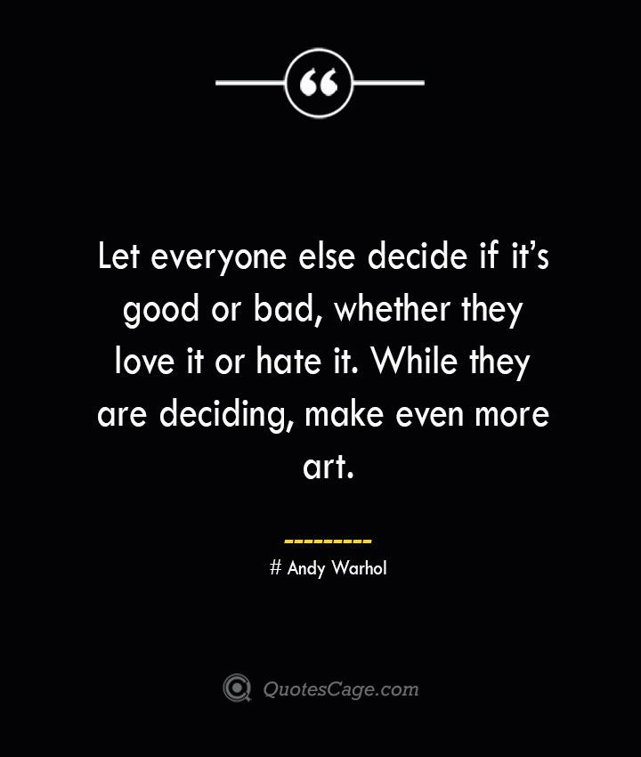 Let everyone else decide if its good or bad whether they love it or hate it. While they are deciding make even more art.— Andy Warhol