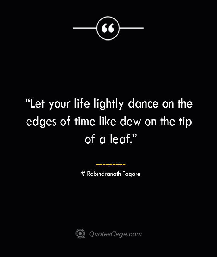 Let your life lightly dance on the edges of time like dew on the tip of a leaf. —Rabindranath Tagore