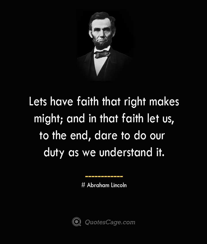 Lets have faith that right makes might and in that faith let us to the end dare to do our duty as we understand it. –Abraham Lincoln