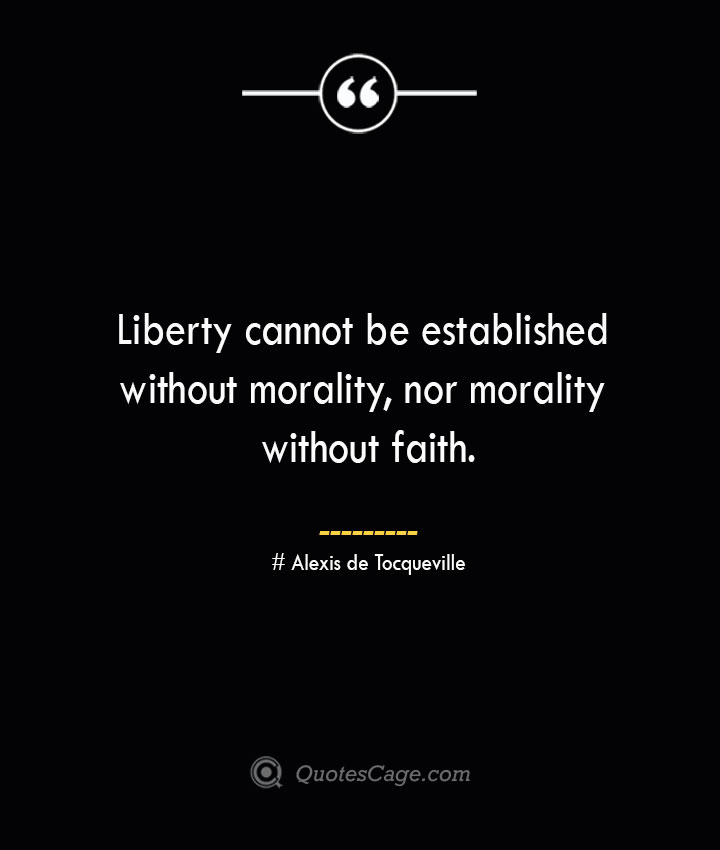 Liberty cannot be established without morality nor morality without faith.— Alexis de Tocqueville