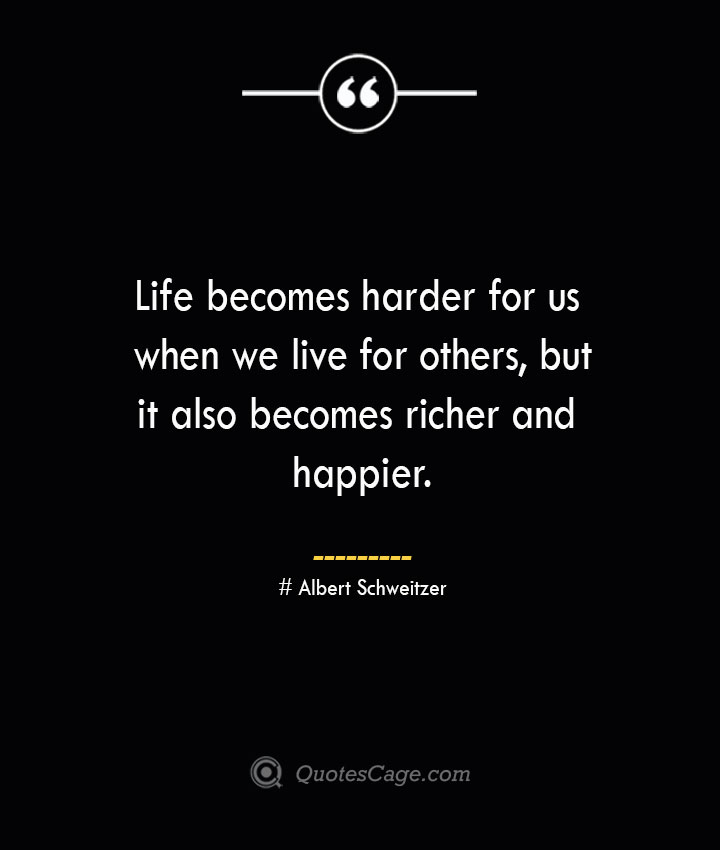 Life becomes harder for us when we live for others but it also becomes richer and happier.— Albert Schweitzer
