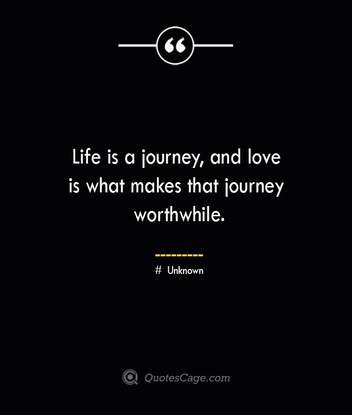 Life is a journey and love is what makes that journey worthwhile.— Unknown