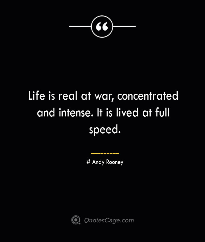 Life is real at war concentrated and intense. It is lived at full speed.— Andy Rooney