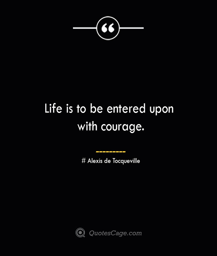 Life is to be entered upon with courage.— Alexis de Tocqueville