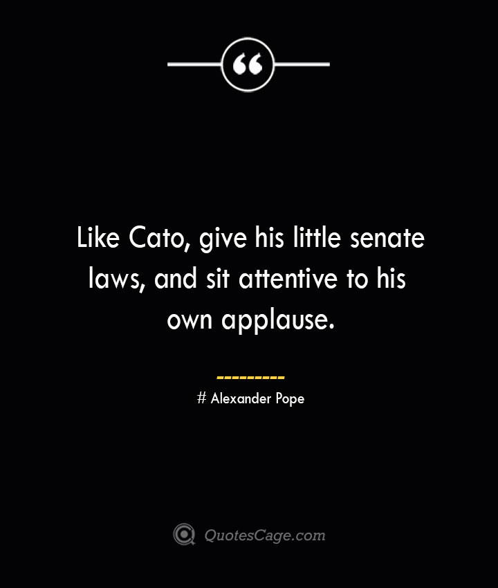 Like Cato give his little senate laws and sit attentive to his own applause.— Alexander Pope