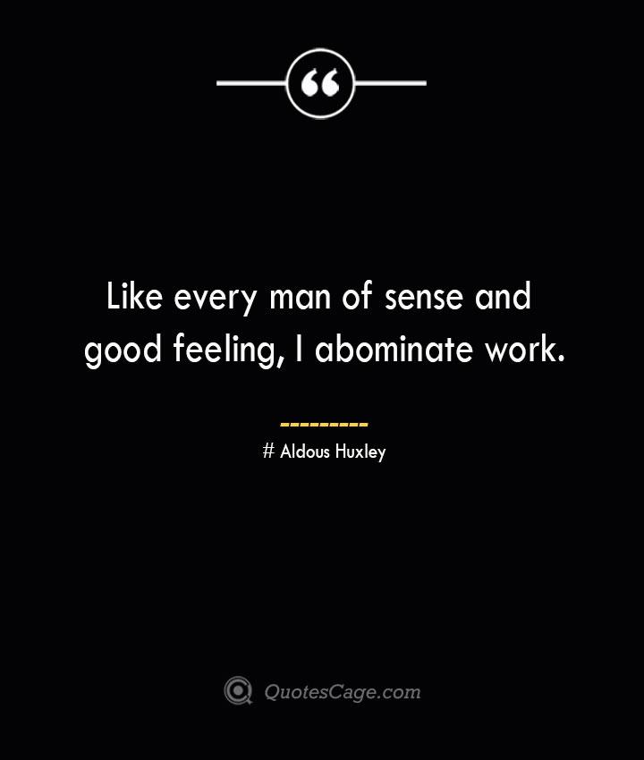 Like every man of sense and good feeling I abominate work.— Aldous