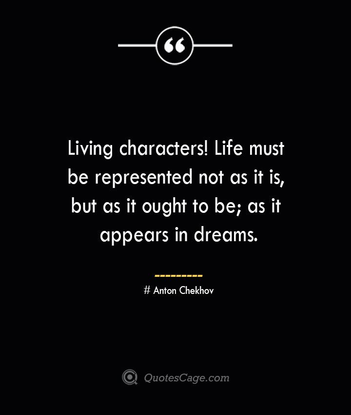 Living characters Life must be represented not as it is but as it ought to be as it appears in dreams.— Anton Chekhov