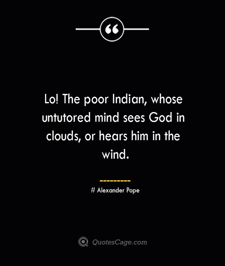 Lo The poor Indian whose untutored mind sees God in clouds or hears him in the wind.— Alexander Pope