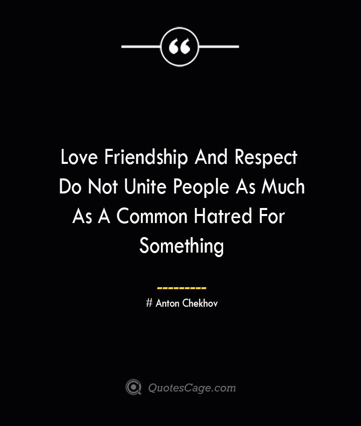 Love Friendship And Respect Do Not Unite People As Much As A Common Hatred For Something Anton Chekhov