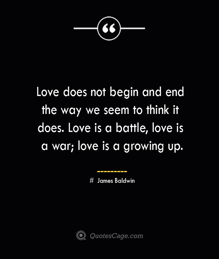Love does not begin and end the way we seem to think it does. Love is a battle love is a war love is a growing up.— James Baldwin