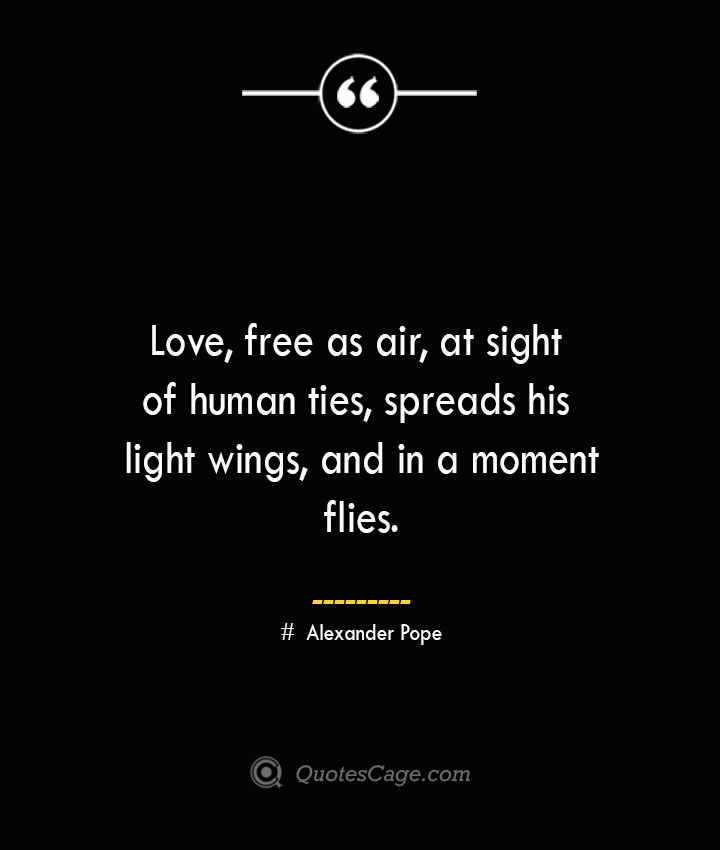 Love free as air at sight of human ties spreads his light wings and in a moment flies.— Alexander Pope