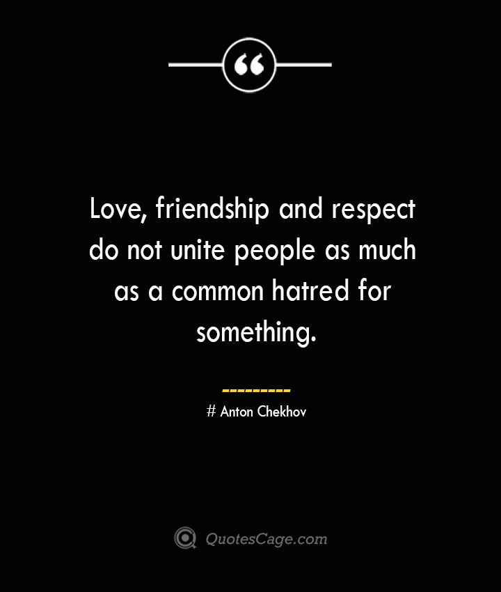 Love friendship and respect do not unite people as much as a common hatred for something. Anton Chekhov