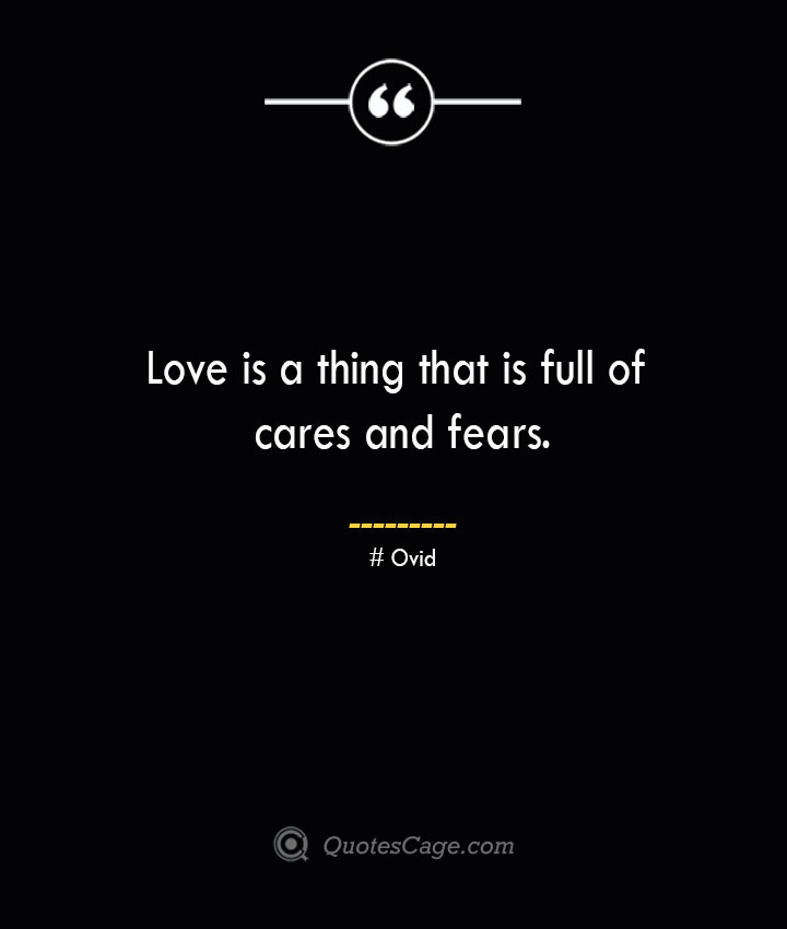 Love is a thing that is full of cares and fears.— Ovid