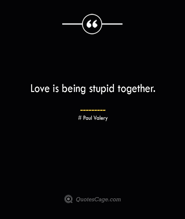 Love is being stupid together.— Paul Valery