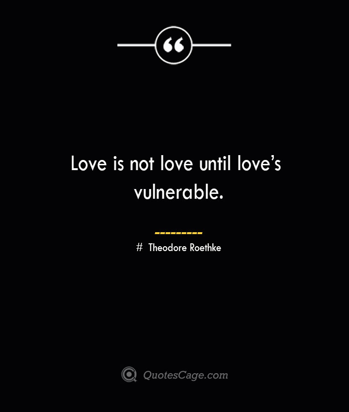 Love is not love until loves vulnerable.— Theodore Roethke