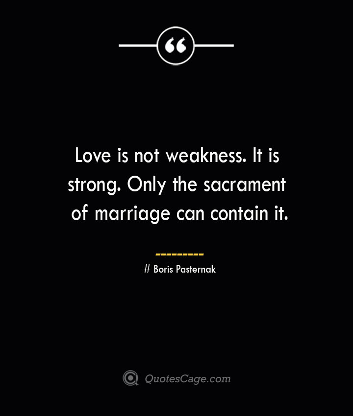 Love is not weakness. It is strong. Only the sacrament of marriage can contain it.— Boris Pasternak