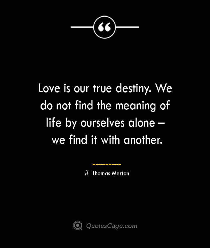 Love is our true destiny. We do not find the meaning of life by ourselves alone – we find it with another. Thomas Merton