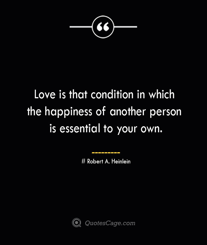 Love is that condition in which the happiness of another person is essential to your own.— Robert A. Heinlein