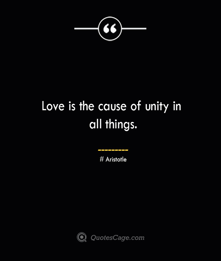 Love is the cause of unity in all things.— Aristotle
