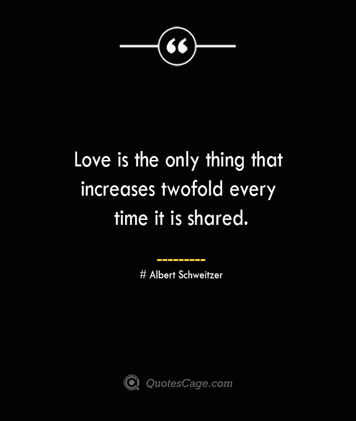 Love is the only thing that increases twofold every time it is shared.— Albert Schweitzer