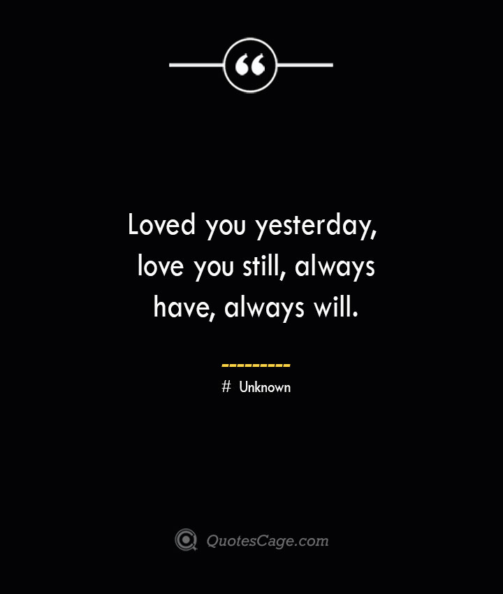 Loved you yesterday love you still always have always will.— Unknown