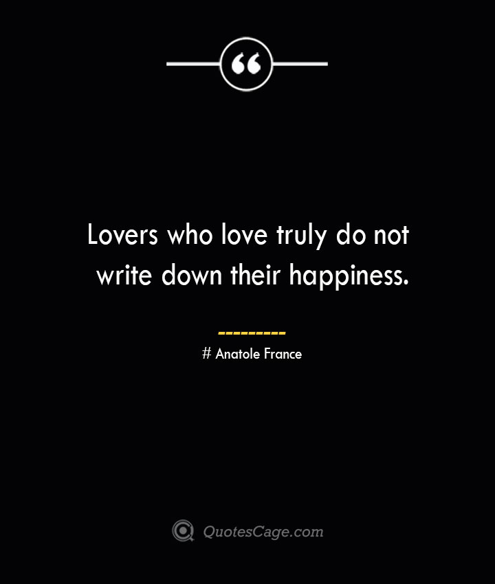 Lovers who love truly do not write down their happiness.— Anatole France 1