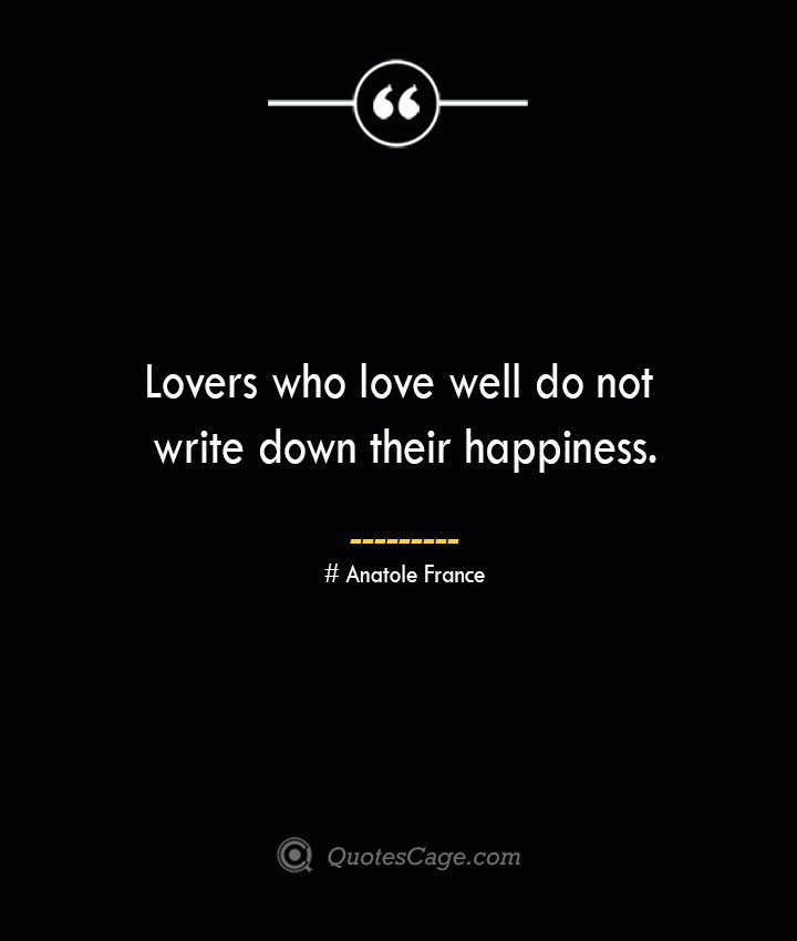 Lovers who love well do not write down their happiness.— Anatole France