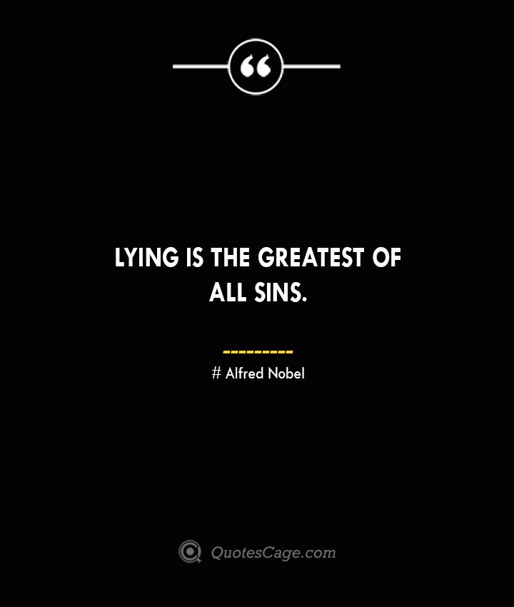 Lying is the greatest of all sins.— Alfred Nobel