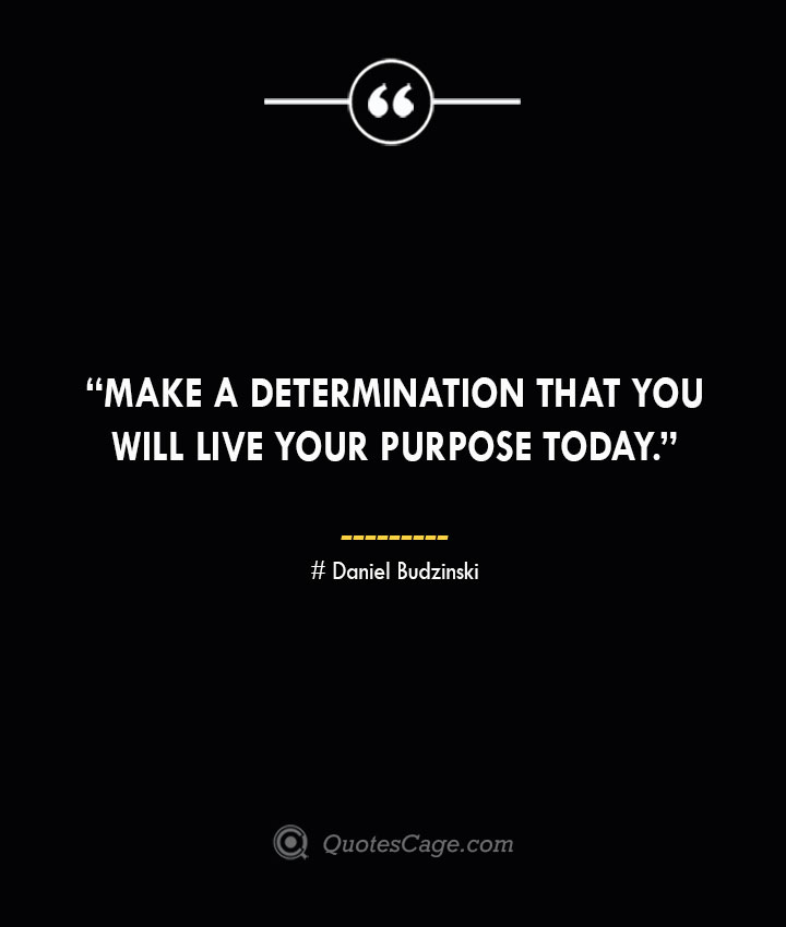 Make a determination that you will live your purpose today. —Daniel Budzinski