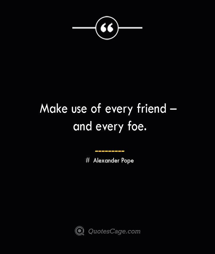 Make use of every friend – and every foe.— Alexander Pope