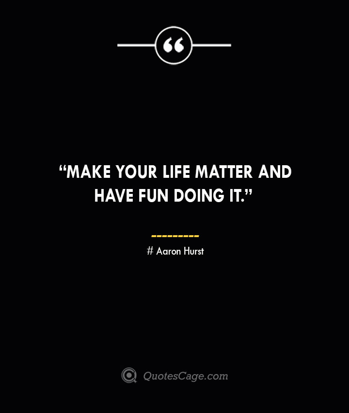 Make your life matter and have fun doing it. —Aaron Hurst