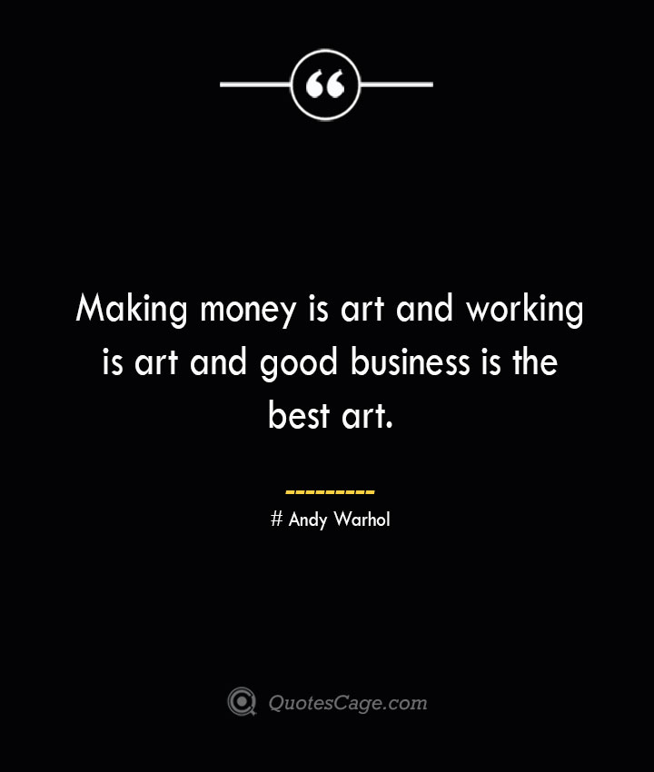 Making money is art and working is art and good business is the best art.— Andy Warhol