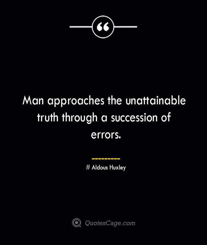 Man approaches the unattainable truth through a succession of errors.— Aldous