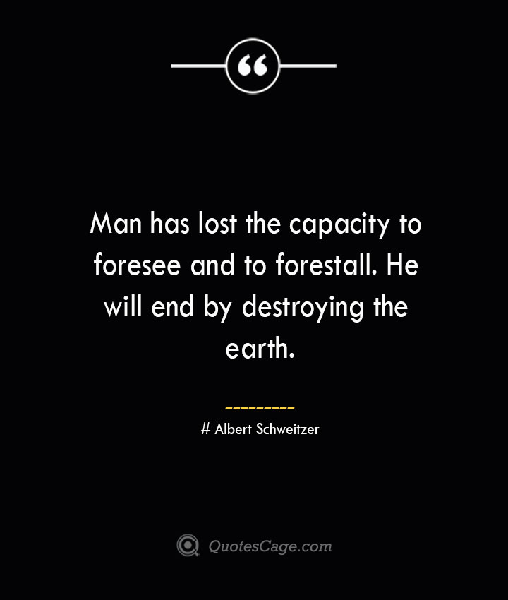 Man has lost the capacity to foresee and to forestall. He will end by destroying the earth.— Albert Schweitzer