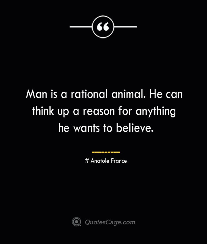 Man is a rational animal. He can think up a reason for anything he wants to believe. Anatole France
